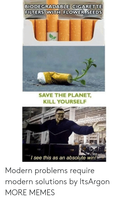 Dank, Memes, and Target: BIODEGRADABLE GIGARETTE  FILTERS WITH FLOWER SEEDS  SAVE THE PLANET,  KILL YOURSELF  I see this as an absolute win! Modern problems require modern solutions by ItsArgon MORE MEMES