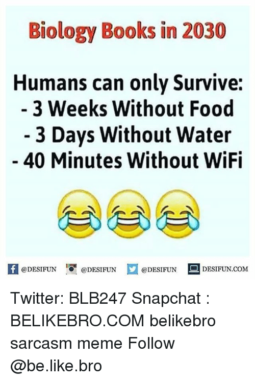 Be Like, Books, and Food: Biology Books in 2030  Humans can only Survive:  3 Weeks Without Food  - 3 Days Without Water  40 Minutes Without WiFi  困@DESIFUN 증@DESIFUN  @DESIFUN-DESIFUN.COM Twitter: BLB247 Snapchat : BELIKEBRO.COM belikebro sarcasm meme Follow @be.like.bro