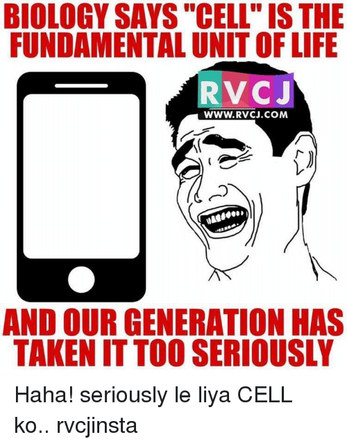 "Memes, Biology, and 🤖: BIOLOGY SAYS ""CELL IS THE  FUNDAMENTAL UNIT OF LIFE  RV CJ  WWW. RVCJ.COM  AND OUR GENERATION HAS  TAKEN ITTOO SERIOUSLY Haha! seriously le liya CELL ko.. rvcjinsta"