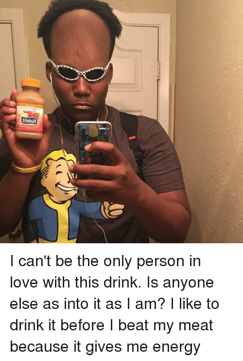 Memes, 🤖, and Meat: biolsn I can't be the only person in love with this drink. Is anyone else as into it as I am? I like to drink it before I beat my meat because it gives me energy