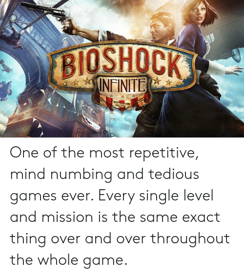 Game, Games, and BioShock: BIOSHOCK  INFINITE One of the most repetitive, mind numbing and tedious games ever. Every single level and mission is the same exact thing over and over throughout the whole game.