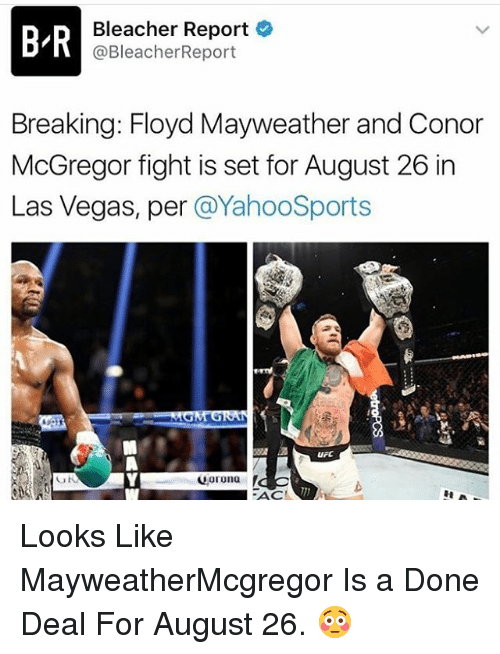 Conor McGregor, Floyd Mayweather, and Mayweather: BIR  Bleacher Report  @Bleacher Report  Breaking: Floyd Mayweather and Conor  McGregor fight is set for August 26 in  Las Vegas, per  @YahooSports  uFC  Corona  UN  FACT Looks Like MayweatherMcgregor Is a Done Deal For August 26. 😳