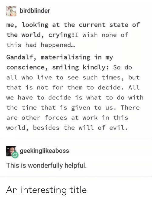 Crying, Gandalf, and Work: birdblinder  me, looking at the current state of  the world, crying:I wish none of  this had happened...  Gandalf, materialising in my  conscience, smiling kindly: So do  all who live to see such times, but  that is not for them to decide. All  we have to decide is what to do with  the time that is given to us. There  are other forces at work in this  world, besides the will of evil  geekinglikeaboss  This is wonderfully helpful. An interesting title