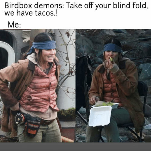 Memes, 🤖, and Demons: Birdbox demons: Take off your blind fold  we have tacos.!  Me:  .1