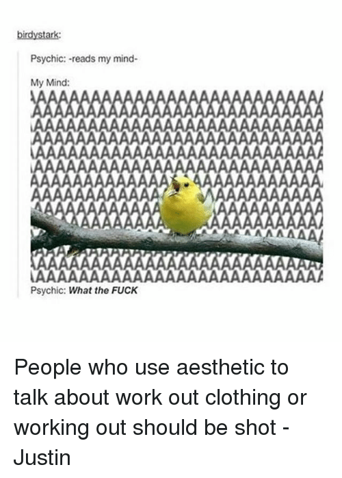 Clothes, Memes, and Working Out: birdy stark:  Psychic: -reads my mind-  My Mind:  Psychic: What the FUCK People who use aesthetic to talk about work out clothing or working out should be shot -Justin