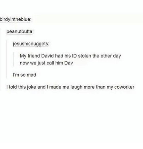 Ironic, Mad, and Him: birdyintheblue:  peanutbutta:  jesusmcnuggets:  My friend David had his ID stolen the other day  now we just call him Dav  I'm so mad  I told this joke and I made me laugh more than my coworker