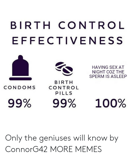 Anaconda, Dank, and Memes: BIRTH CONTRO L  EFFECTIVENESS  HAVING SEX AT  NIGHT COZ THE  SPERM IS ASLEEP  BIRTH  CONTROL  PILLS  CONDOMS  99%  99%  100% Only the geniuses will know by ConnorG42 MORE MEMES