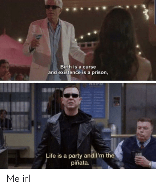 Life, Party, and Pinata: Birth is a curse  and existence is a prison,  Life is a party and I'm the  piñata. Me irl