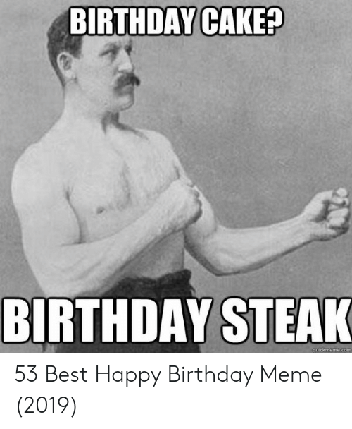 Birthday Cake Birthday Steak Quickmemecom 53 Best Happy Birthday Meme 2019 Birthday Meme On Me Me