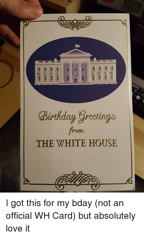 Birthday, Love, and White House: Birthday Freelings  THE WHITE HOUSE I got this for my bday (not an official WH Card) but absolutely love it