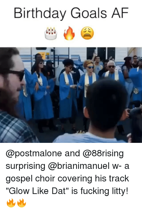 "Af, Birthday, and Fucking: Birthday Goals AF @postmalone and @88rising surprising @brianimanuel w- a gospel choir covering his track ""Glow Like Dat"" is fucking litty! 🔥🔥"