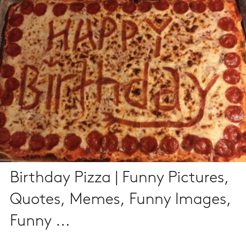 Birthday Pizza | Funny Pictures Quotes Memes Funny Images ...