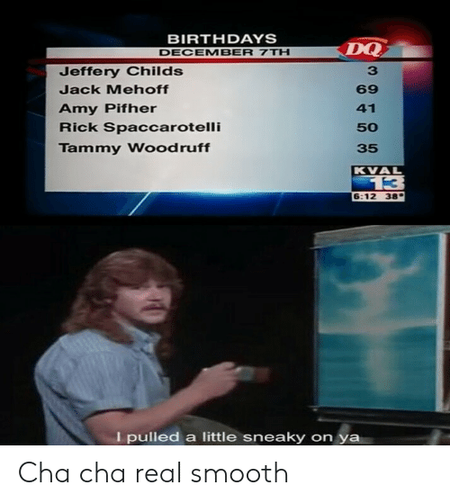 Reddit, Smooth, and Tammy: BIRTHDAYS  DQ  DECEMBER 7TH  Jeffery Childs  Jack Mehoff  69  Amy Pifher  Rick Spaccarotelli  41  50  Tammy Woodruff  35  KVAL  13  6:12 38  I pulled a little sneaky on ya Cha cha real smooth