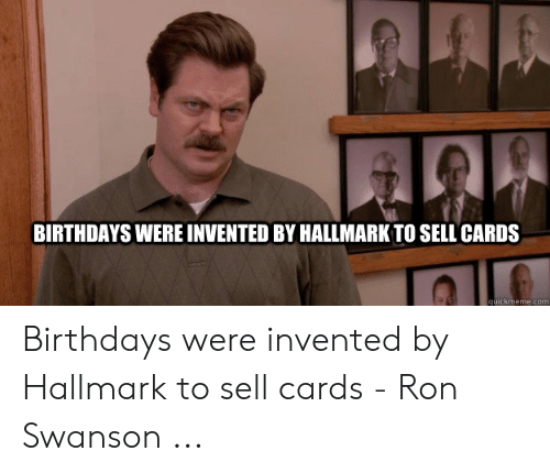 BIRTHDAYS WERE INVENTED BY HALLMARK TO SELL CARDS Quickmemecom