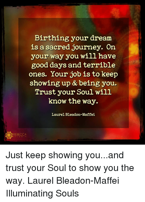 Journey, Memes, and Good: Birthing your dream  is a sacred journey. On  your way you will have  good days and terrible  ones. Your job is to keep  showing up & being you.  Trust your Soul will  know the way.  Laurel Bleadon-Maffei  REBECCA Just keep showing you...and trust your Soul to show you the way.  Laurel Bleadon-Maffei  Illuminating Souls