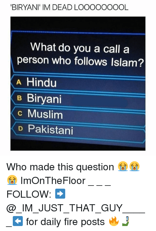 Fire, Memes, and Muslim: BIRYANI' IM DEAD LOOOOOOOOL  What do you a call a  person who follows Islam?  A Hind  B Biryani  c Muslim  D Pakistani Who made this question 😭😭😭 ImOnTheFloor _ _ _ FOLLOW: ➡@_IM_JUST_THAT_GUY_____⬅ for daily fire posts 🔥🤳🏼