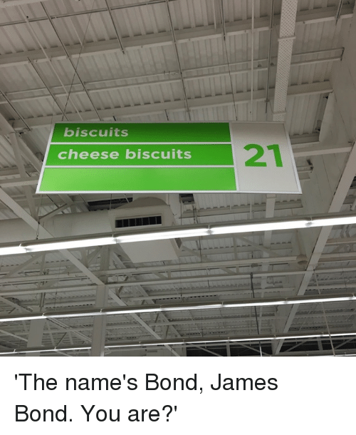 biscuits cheese biscuits 21 the names bond james bond you 8506827 ✅ 25 best memes about bond james bond bond james bond memes,The Names Bond Meme