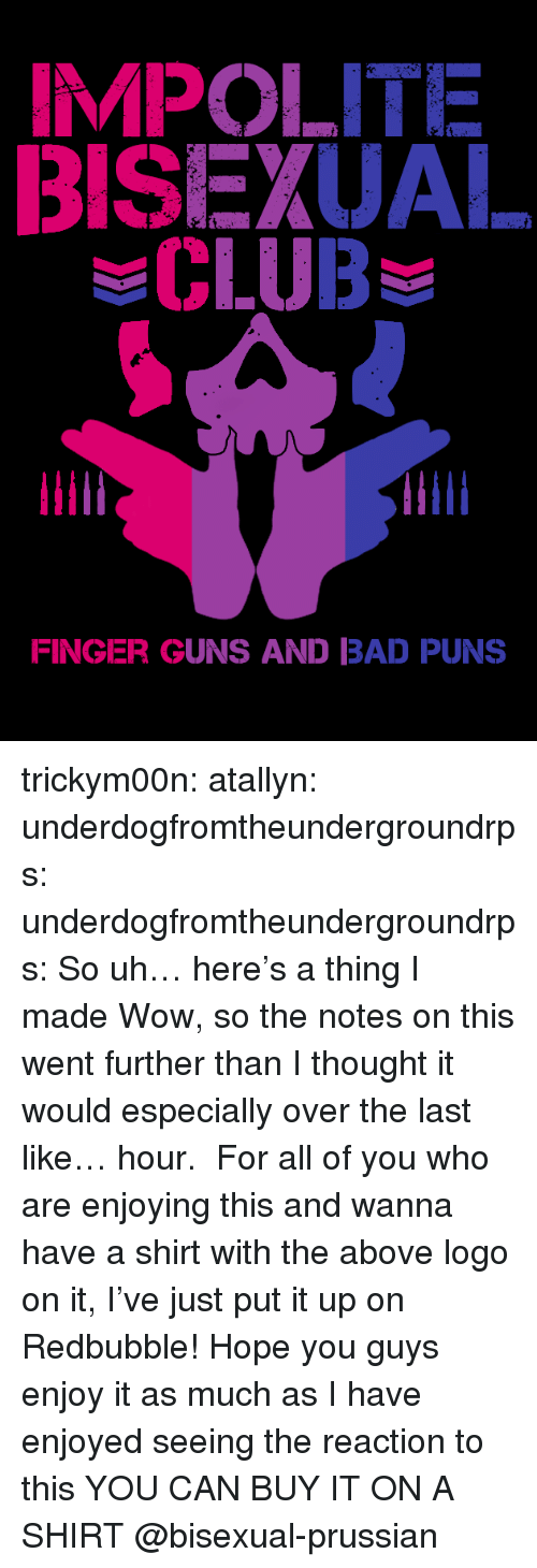 Bad, Club, and Guns: BISEXUAL  CLUB  FINGER GUNS AND BAD PUNS trickym00n:  atallyn: underdogfromtheundergroundrps:   underdogfromtheundergroundrps: So uh… here's a thing I made Wow, so the notes on this went further than I thought it would especially over the last like… hour.  For all of you who are enjoying this and wanna have a shirt with the above logo on it, I've just put it up on Redbubble! Hope you guys enjoy it as much as I have enjoyed seeing the reaction to this   YOU CAN BUY IT ON A SHIRT   @bisexual-prussian