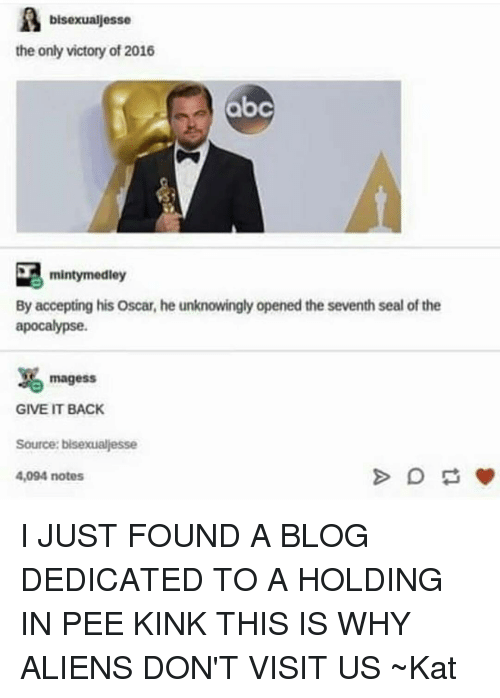Abc, Oscars, and Tumblr: bisexualiesse  the only victory of 2016  abc  mintymedley  By accepting his Oscar, he unknowingly opened the seventh seal of the  apocalypse.  magess  GIVE IT BACK  Source: bisexualesse  4,094 notes I JUST FOUND A BLOG DEDICATED TO A HOLDING IN PEE KINK THIS IS WHY ALIENS DON'T VISIT US ~Kat