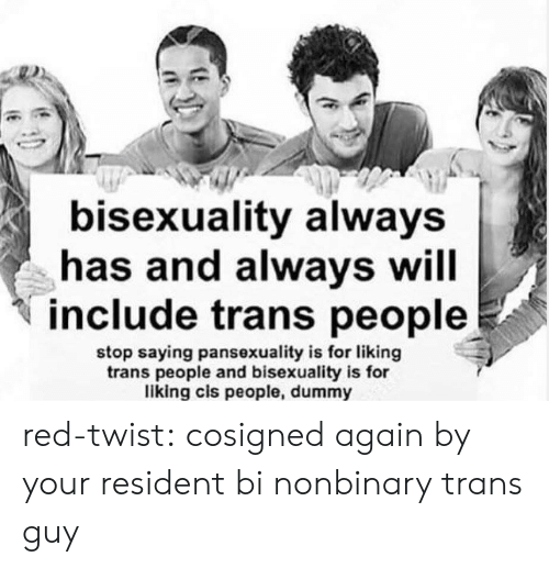 Tumblr, Blog, and Bisexuality: bisexuality always  has and always will  include trans people  stop saying pansexuality is for liking  trans people and bisexuality is for  liking cis people, dummy red-twist:  cosigned again by your resident bi nonbinary trans guy