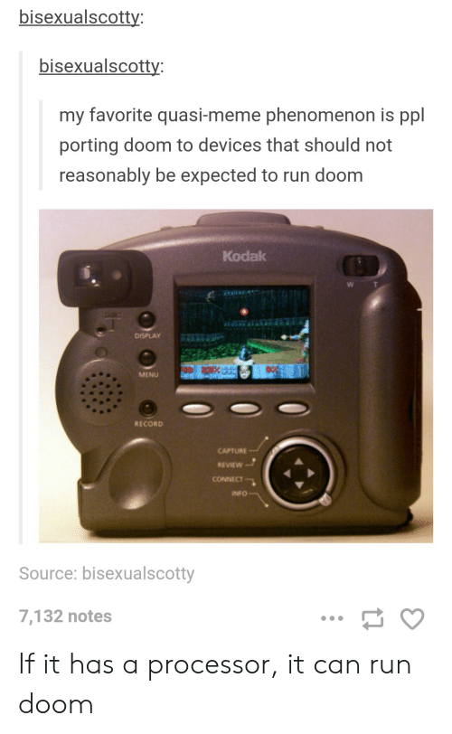 Meme, Run, and Record: bisexualscotty  bisexualscotty  my favorite quasi-meme phenomenon is ppl  porting doom to devices that should not  reasonably be expected to run doom  Kodak  DISPLAY  MENU  RECORD  CAPTURE  REVIEW  CONNECT  INFO  Source: bisexualscotty  7,132 notes If it has a processor, it can run doom