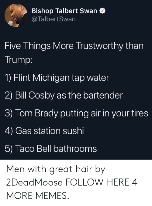Bill Cosby, Dank, and Memes: Bishop Talbert Swan  @TalbertSwan  Five Things More Trustworthy than  Trump:  1) Flint Michigan tap water  2) Bill Cosby as the bartender  3) Tom Brady putting air in your tires  4) Gas station sushi  5) Taco Bell bathrooms Men with great hair by 2DeadMoose FOLLOW HERE 4 MORE MEMES.