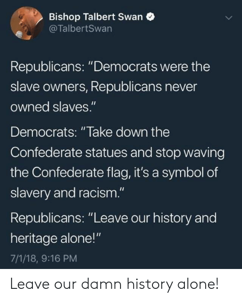 "Being Alone, Confederate Flag, and Racism: Bishop Talbert Swan  @TalbertSwan  Republicans: ""Democrats were the  slave owners, Republicans never  owned slaves.""  Democrats: ""lake down the  Confederate statues and stop waving  the Confederate flag, it's a symbol of  slavery and racism.""  Republicans: ""Leave our history and  heritage alone!""  7/1/18, 9:16 PM Leave our damn history alone!"