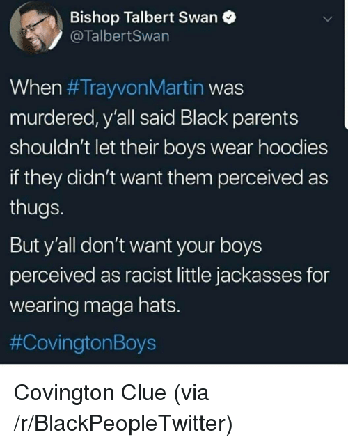 Blackpeopletwitter, Parents, and Black: Bishop Talbert Swan  @TalbertSwan  When #TrayvonMartin was  murdered, y'all said Black parents  shouldn't let their boys wear hoodies  if they didn't want them perceived as  thugs  But y'all don't want your boys  perceived as racist little jackasses for  wearing maga hats  #Cov ington Boys Covington Clue (via /r/BlackPeopleTwitter)