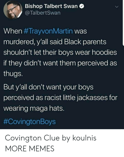Dank, Memes, and Parents: Bishop Talbert Swan  @TalbertSwan  When #TrayvonMartin was  murdered, y'all said Black parents  shouldn't let their boys wear hoodies  if they didn't want them perceived as  thugs  But y'all don't want your boys  perceived as racist little jackasses for  wearing maga hats  #Cov ington Boys Covington Clue by koulnis MORE MEMES