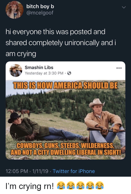 Bitch, Dallas Cowboys, and Crying: bitch boy b  @mcelgoof  hi everyone this was posted and  shared completely unironically and i  am crying  , Smashin Libs  Yesterday at 3:30 PM  THISISHOWAMERICASHOULD BE  COWBOYS,GUNS, STEEDS, WILDERNESS  AND NOTA  CITY DWELLINGILIBERALIN SIGHT!  12:05 PM 1/11/19 Twitter for iPhone