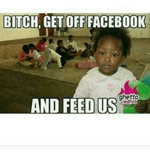bitch get off facebook ghetto and feed us 12769985 25 best panty sniffer memes get off facebook memes, kaye memes