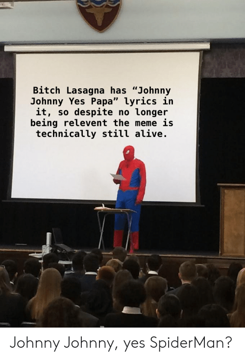 """Alive, Bitch, and Meme: Bitch Lasagna has """"Johnny  Johnny Yes Papa"""" lyrics in  it, so despite no longer  being relevent the meme is  technically still alive Johnny Johnny, yes SpiderMan?"""