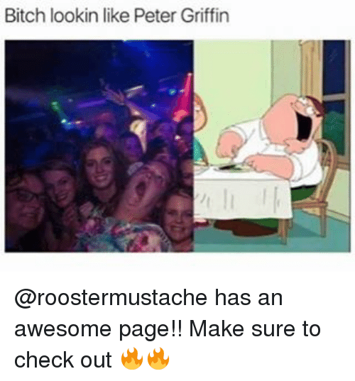Memes, Peter Griffin, and 🤖: Bitch lookin like Peter Griffin @roostermustache has an awesome page!! Make sure to check out 🔥🔥