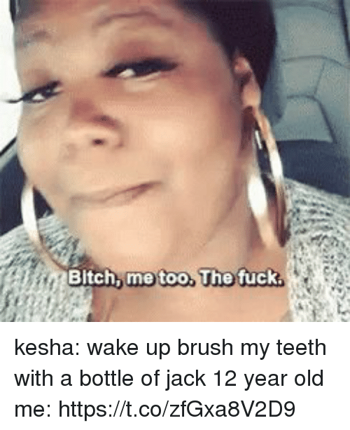 Bitch, Funny, and Fuck: Bitch me too,  The fuck kesha: wake up brush my teeth with a bottle of jack   12 year old me: https://t.co/zfGxa8V2D9