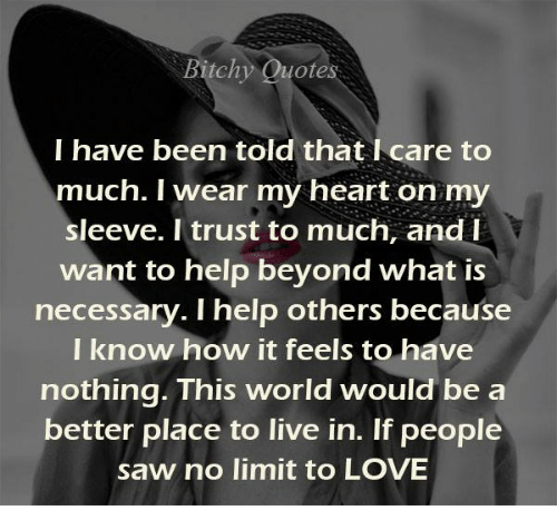 Love, Memes, and Saw: Bitch  otes  I have been told that l care to  much. I wear my heart on my  sleeve. I trust to much, and I  want to help beyond what is  necessary. I help others because  I know how it feels to have  nothing. This world would be a  better place to live in. If people  saw no limit to LOVE