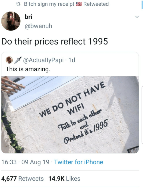 Iphone, Twitter, and Iphone 4: Bitch sign my receipt  Retweeted  bri  @bwanuh  Do their prices reflect 1995  @ActuallyPapi 1d  This is amazing.  WE DO NOT HAVE  WIFI  Talk to each other  and  Pretend it's 1995  16:33 09 Aug 19 Twitter for iPhone  4,677 Retweets 14.9K Likes