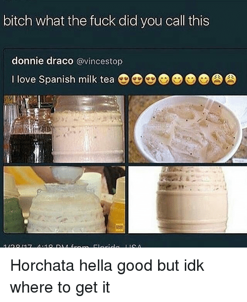 bitch what the fuck did you call this donnie draco 13518640 ✅ 25 best memes about horchata horchata memes