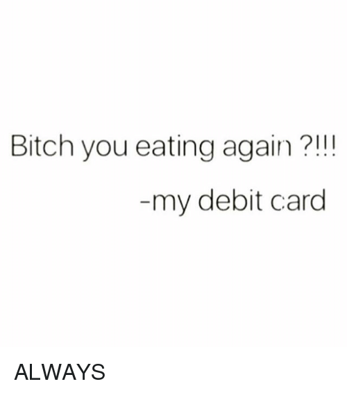 Bitch, Memes, and 🤖: Bitch you eating again?!!!  my debit card ALWAYS