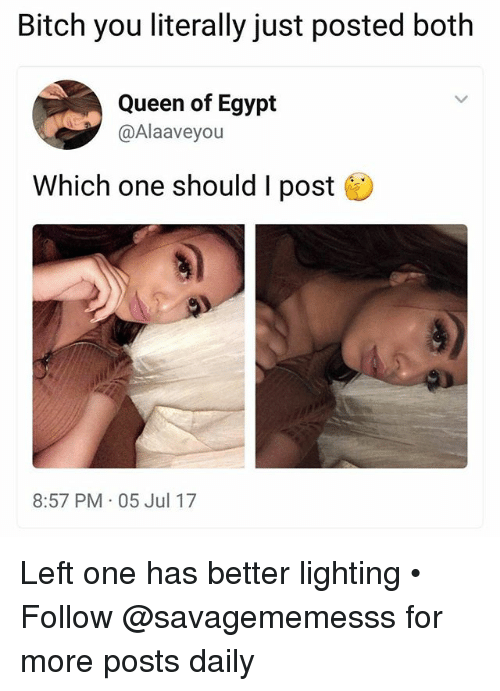 Memes, Queen, and Egypt: Bitch you literally just posted both  Queen of Egypt  @Alaaveyou  Which one should I post  8:57 PM 05 Jul 17 Left one has better lighting • ➫➫ Follow @savagememesss for more posts daily