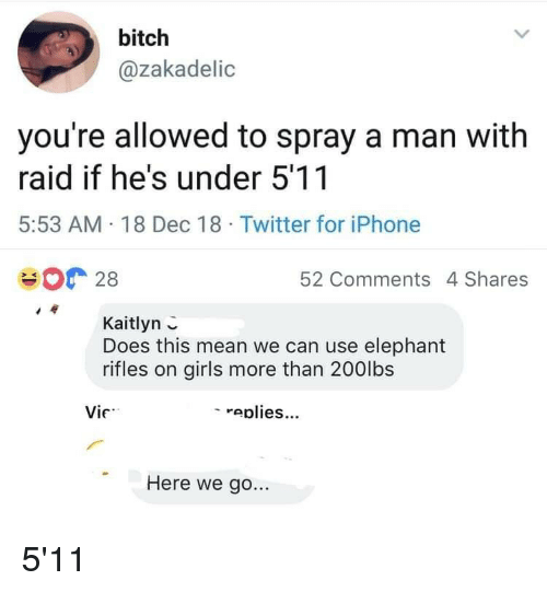 Bitch, Girls, and Iphone: bitch  @zakadelic  you're allowed to spray a man with  raid if he's under 5'11  5:53 AM 18 Dec 18 Twitter for iPhone  28  52 Comments 4 Shares  Kaitlyn  Does this mean we can use elephant  rifles on girls more than 200lbs  Vie  - eplies.  Here we go... 5'11