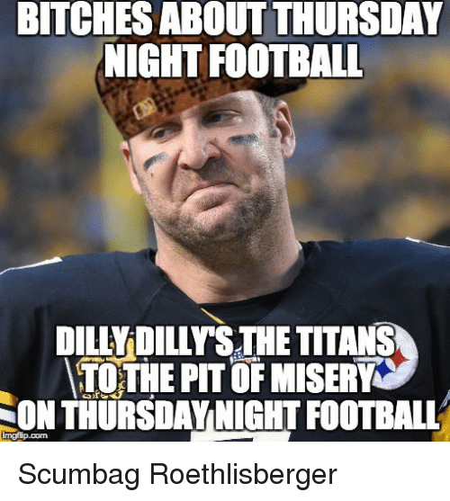 Bitches About Thursday Night Football Dilly Dilys The Titans Tothe Pit Of Misery Thursdaynight Football Son Scumbag Roethlisberger Football Meme On Me Me