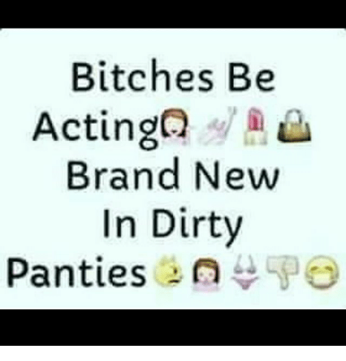 bitches be acting brand new in dirty panties n 11719315 search memes dirty memes on me me,Dirty Panties Meme