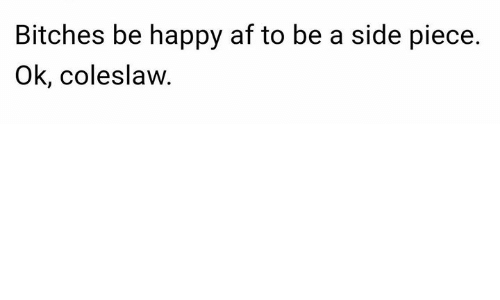 Af, Happy, and Be Happy: Bitches be happy af to be a side piece.  Ok, coleslaw.