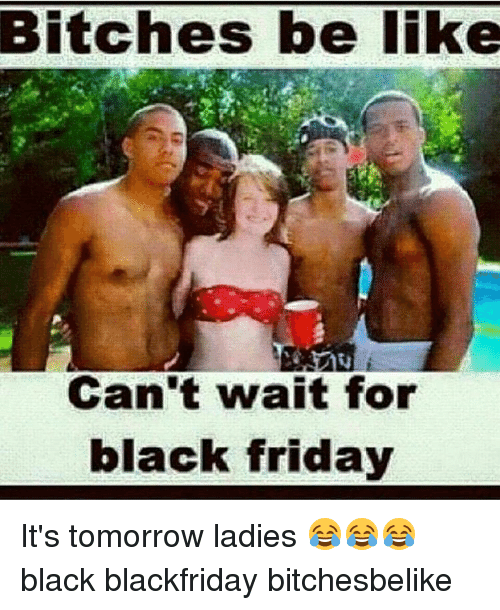 Bitches Be Like Can T Wait For Black Friday It S Tomorrow Ladies Black Blackfriday Bitchesbelike Black Friday Meme On Me Me