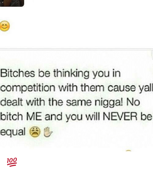 Bitch, Memes, and Never: Bitches be thinking you in  competition with them cause yall  dealt with the same nigga! No  bitch ME and you will NEVER be  equal u 💯