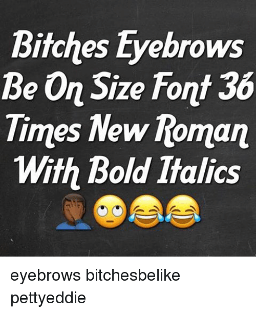 Bitches Eyebrows Be on Size Font Times New Roman With Bold