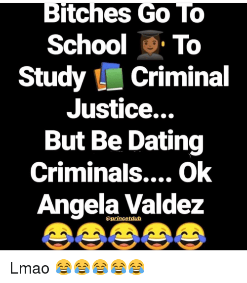 Dating, Lmao, and Memes: Bitches Go10  School To  Study Criminal  Justice...  But Be Dating  Criminals.... Ok  Angela Valdez  @princetdub Lmao 😂😂😂😂😂