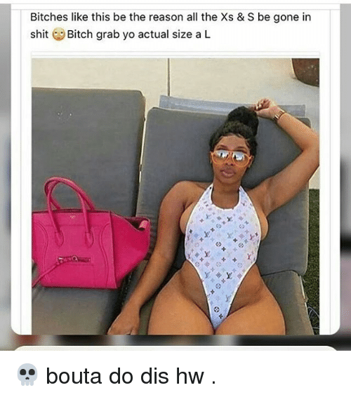 Bitch, Memes, and Shit: Bitches like this be the reason all the Xs & S be gone in  shit  Bitch grab yo actual size a L 💀 bouta do dis hw .