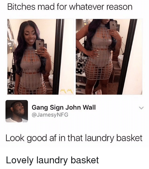 Af, John Wall, and Laundry: Bitches mad for whatever reason  Gang Sign John Wall  @JamesyNFG  Look good af in that laundry basket Lovely laundry basket