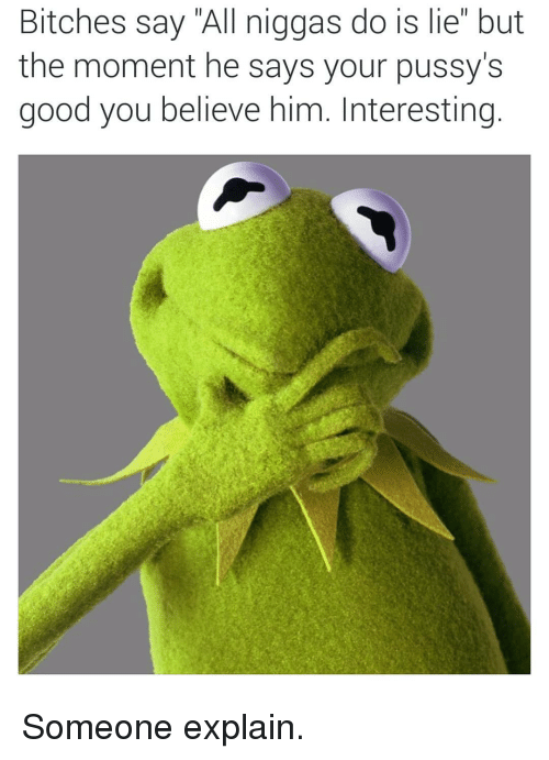 Good, Dank Memes, and Him: Bitches say All niggas do is lie but  the moment he says your pussy's  good you believe him. Interesting Someone explain.